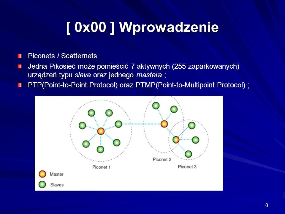 8 Piconets / Scatternets Jedna Pikosieć może pomieścić 7 aktywnych (255 zaparkowanych) urządzeń typu slave oraz jednego mastera ; PTP(Point-to-Point Protocol) oraz PTMP(Point-to-Multipoint Protocol) ;