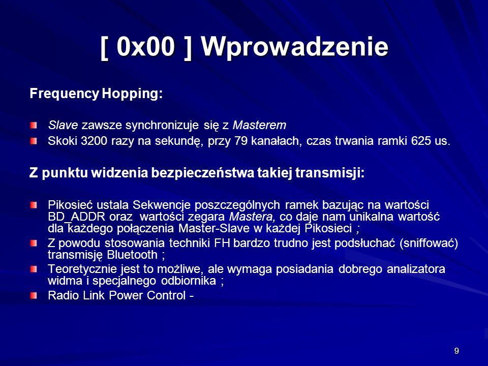 9 [ 0x00 ] Wprowadzenie Frequency Hopping: Slave zawsze synchronizuje się z Masterem Skoki 3200 razy na sekundę, przy 79 kanałach, czas trwania ramki 625 us.