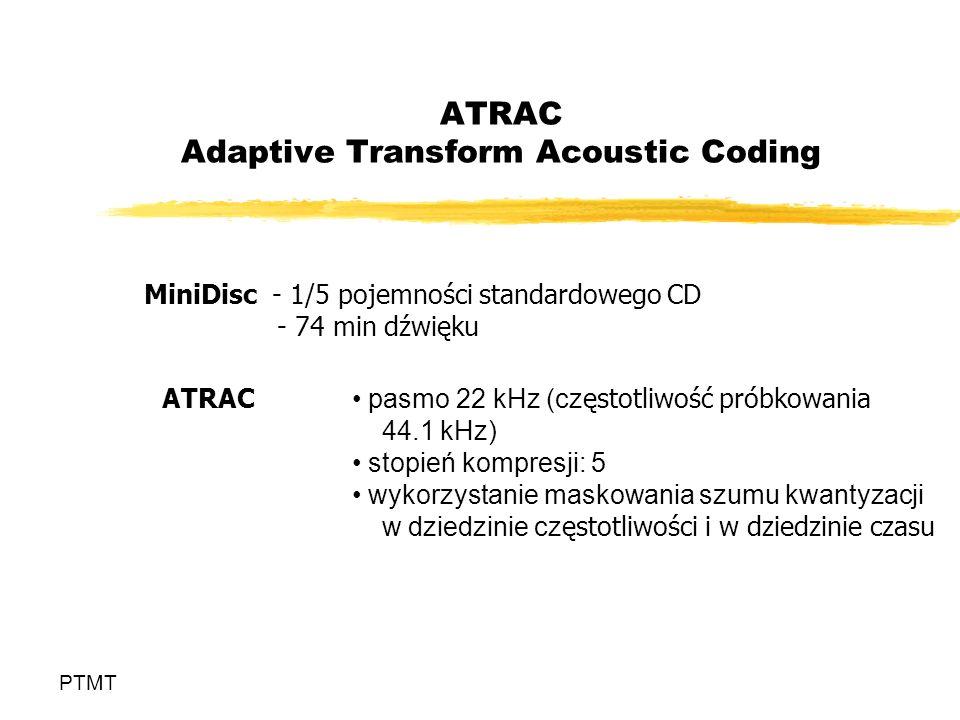 ATRAC Adaptive Transform Acoustic Coding PTMT MiniDisc - 1/5 pojemności standardowego CD - 74 min dźwięku ATRAC pasmo 22 kHz (cz ęstotliwość próbkowania 44.1 kHz) stopień kompresji: 5 wykorzystanie maskowania szumu kwantyzacji w dziedzinie cz ęstotliwości i w dziedzinie czasu