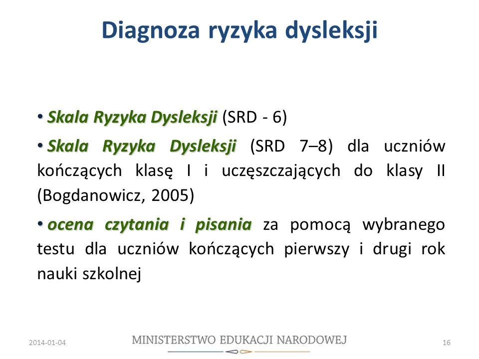 Skala Ryzyka Dysleksji Skala Ryzyka Dysleksji (SRD - 6) Skala Ryzyka Dysleksji Skala Ryzyka Dysleksji (SRD 7–8) dla uczniów kończących klasę I i uczęszczających do klasy II (Bogdanowicz, 2005) ocena czytania i pisania ocena czytania i pisania za pomocą wybranego testu dla uczniów kończących pierwszy i drugi rok nauki szkolnej 2014-01-0416 Diagnoza ryzyka dysleksji