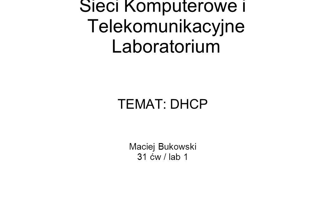 Sieci Komputerowe i Telekomunikacyjne Laboratorium TEMAT: DHCP Maciej Bukowski 31 ćw / lab 1