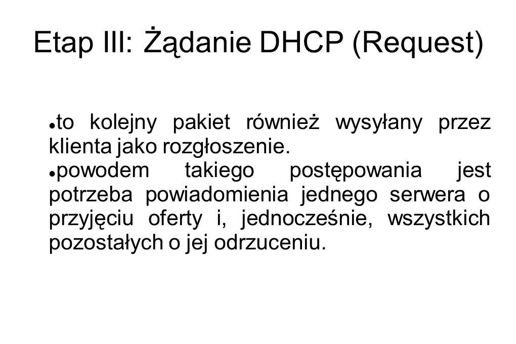 Etap III: Żądanie DHCP (Request) to kolejny pakiet również wysyłany przez klienta jako rozgłoszenie. powodem takiego postępowania jest potrzeba powiad