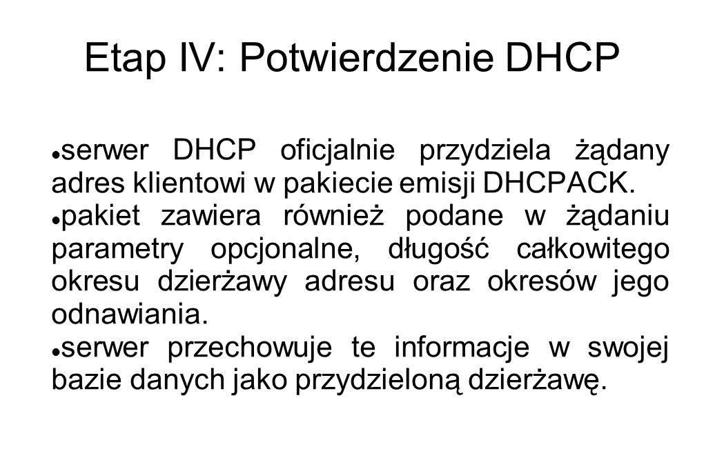 Etap IV: Potwierdzenie DHCP serwer DHCP oficjalnie przydziela żądany adres klientowi w pakiecie emisji DHCPACK. pakiet zawiera również podane w żądani