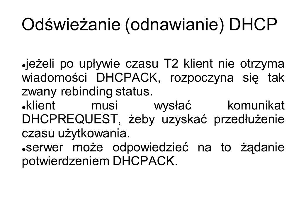 Odświeżanie (odnawianie) DHCP jeżeli po upływie czasu T2 klient nie otrzyma wiadomości DHCPACK, rozpoczyna się tak zwany rebinding status. klient musi