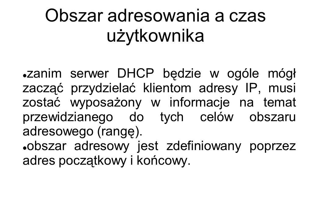 Obszar adresowania a czas użytkownika zanim serwer DHCP będzie w ogóle mógł zacząć przydzielać klientom adresy IP, musi zostać wyposażony w informacje
