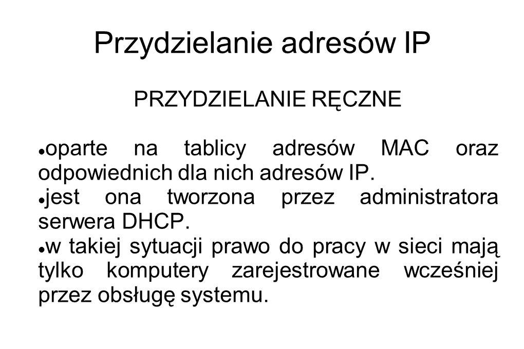 Przydzielanie adresów IP PRZYDZIELANIE RĘCZNE oparte na tablicy adresów MAC oraz odpowiednich dla nich adresów IP. jest ona tworzona przez administrat
