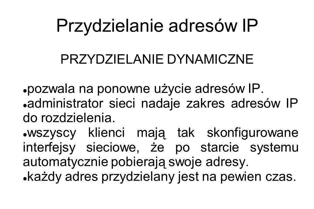 Przydzielanie adresów IP PRZYDZIELANIE DYNAMICZNE pozwala na ponowne użycie adresów IP. administrator sieci nadaje zakres adresów IP do rozdzielenia.