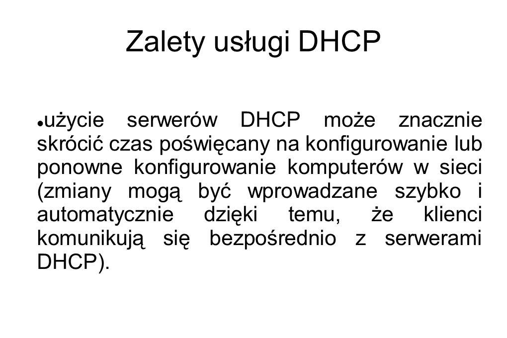 Zalety usługi DHCP użycie serwerów DHCP może znacznie skrócić czas poświęcany na konfigurowanie lub ponowne konfigurowanie komputerów w sieci (zmiany