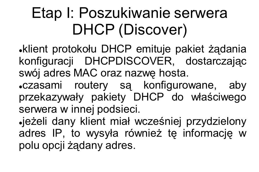 Etap I: Poszukiwanie serwera DHCP (Discover) klient protokołu DHCP emituje pakiet żądania konfiguracji DHCPDISCOVER, dostarczając swój adres MAC oraz