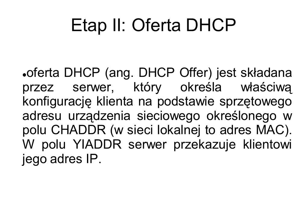 Etap II: Oferta DHCP oferta DHCP (ang. DHCP Offer) jest składana przez serwer, który określa właściwą konfigurację klienta na podstawie sprzętowego ad