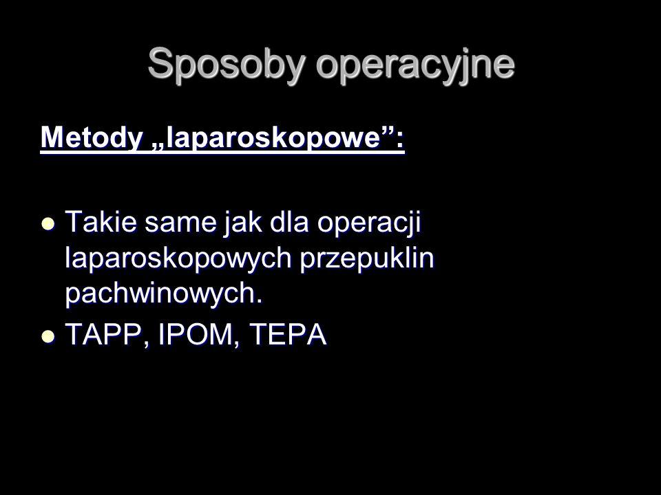 Sposoby operacyjne Metody laparoskopowe: Takie same jak dla operacji laparoskopowych przepuklin pachwinowych. Takie same jak dla operacji laparoskopow