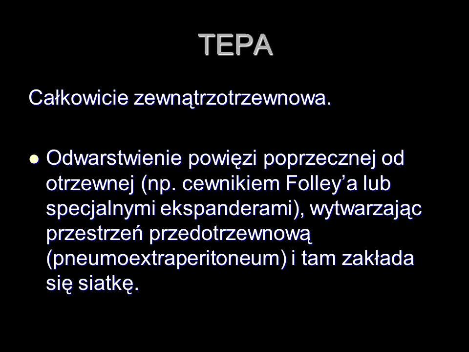 TEPA Całkowicie zewnątrzotrzewnowa. Odwarstwienie powięzi poprzecznej od otrzewnej (np. cewnikiem Folleya lub specjalnymi ekspanderami), wytwarzając p