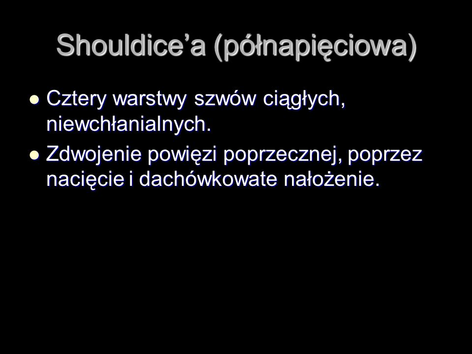 Shouldicea (półnapięciowa) Cztery warstwy szwów ciągłych, niewchłanialnych. Cztery warstwy szwów ciągłych, niewchłanialnych. Zdwojenie powięzi poprzec