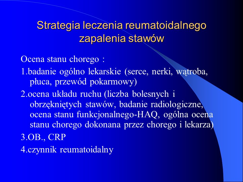 Strategia leczenia reumatoidalnego zapalenia stawów Ocena stanu chorego : 1.badanie ogólno lekarskie (serce, nerki, wątroba, płuca, przewód pokarmowy)