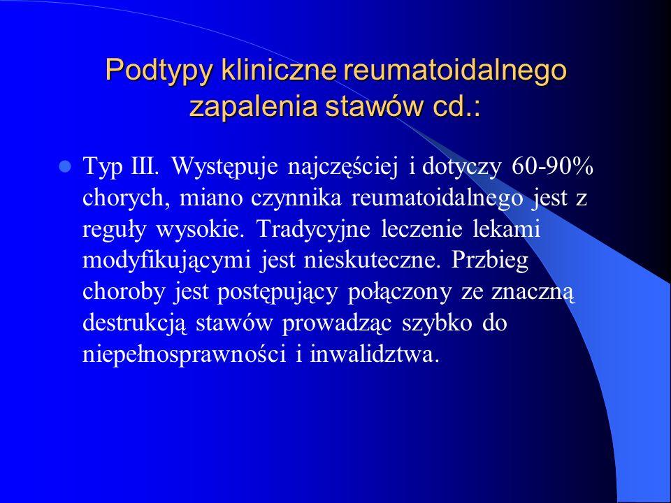 Podtypy kliniczne reumatoidalnego zapalenia stawów cd.: Typ III. Występuje najczęściej i dotyczy 60-90% chorych, miano czynnika reumatoidalnego jest z