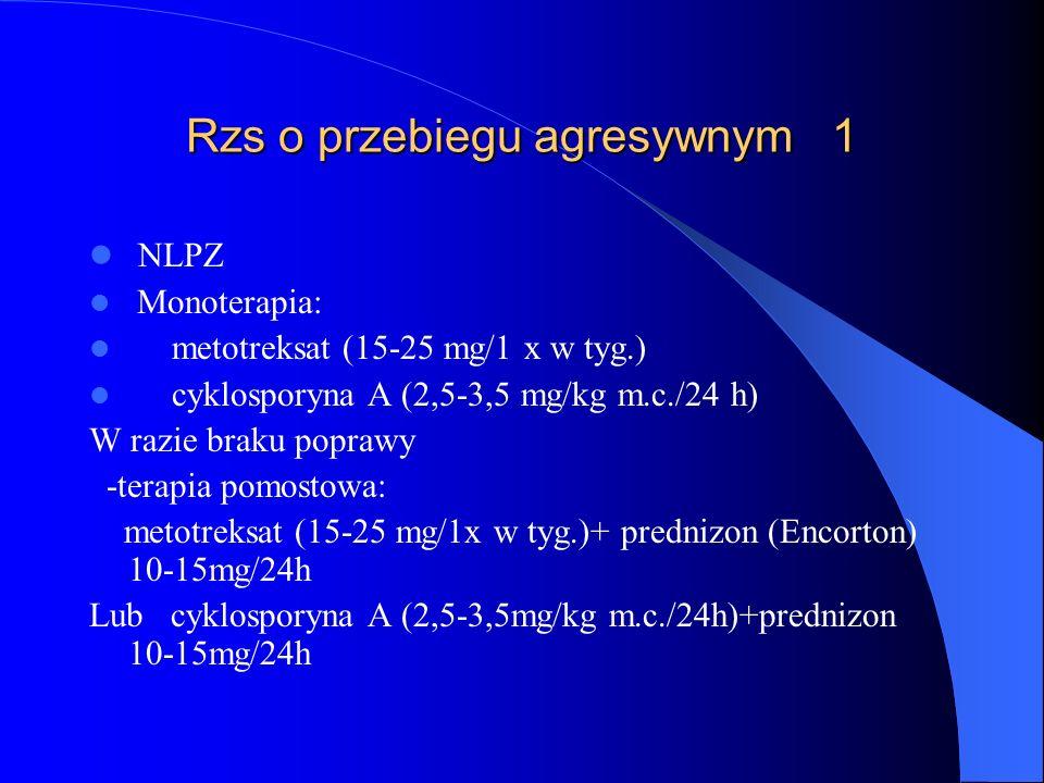 Rzs o przebiegu agresywnym 1 NLPZ Monoterapia: metotreksat (15-25 mg/1 x w tyg.) cyklosporyna A (2,5-3,5 mg/kg m.c./24 h) W razie braku poprawy -terap