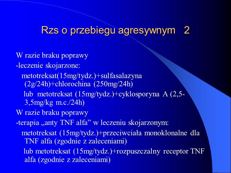 Rzs o przebiegu agresywnym 2 W razie braku poprawy -leczenie skojarzone: metotreksat(15mg/tydz.)+sulfasalazyna (2g/24h)+chlorochina (250mg/24h) lub me