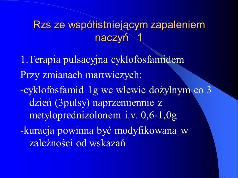 Rzs ze współistniejącym zapaleniem naczyń 1 1.Terapia pulsacyjna cyklofosfamidem Przy zmianach martwiczych: -cyklofosfamid 1g we wlewie dożylnym co 3