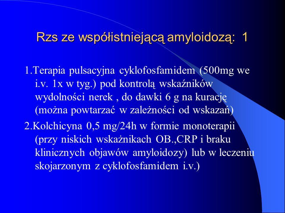 Rzs ze współistniejącą amyloidozą: 1 1.Terapia pulsacyjna cyklofosfamidem (500mg we i.v. 1x w tyg.) pod kontrolą wskaźników wydolności nerek, do dawki