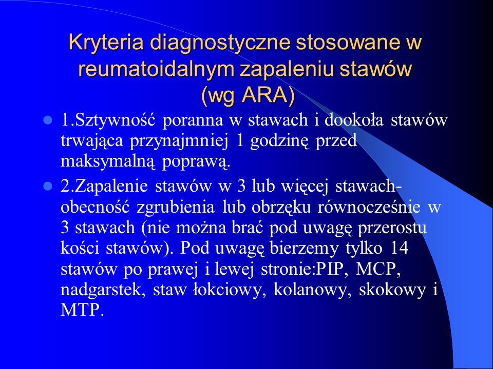 Kryteria diagnostyczne stosowane w reumatoidalnym zapaleniu stawów (wg ARA) 1.Sztywność poranna w stawach i dookoła stawów trwająca przynajmniej 1 god