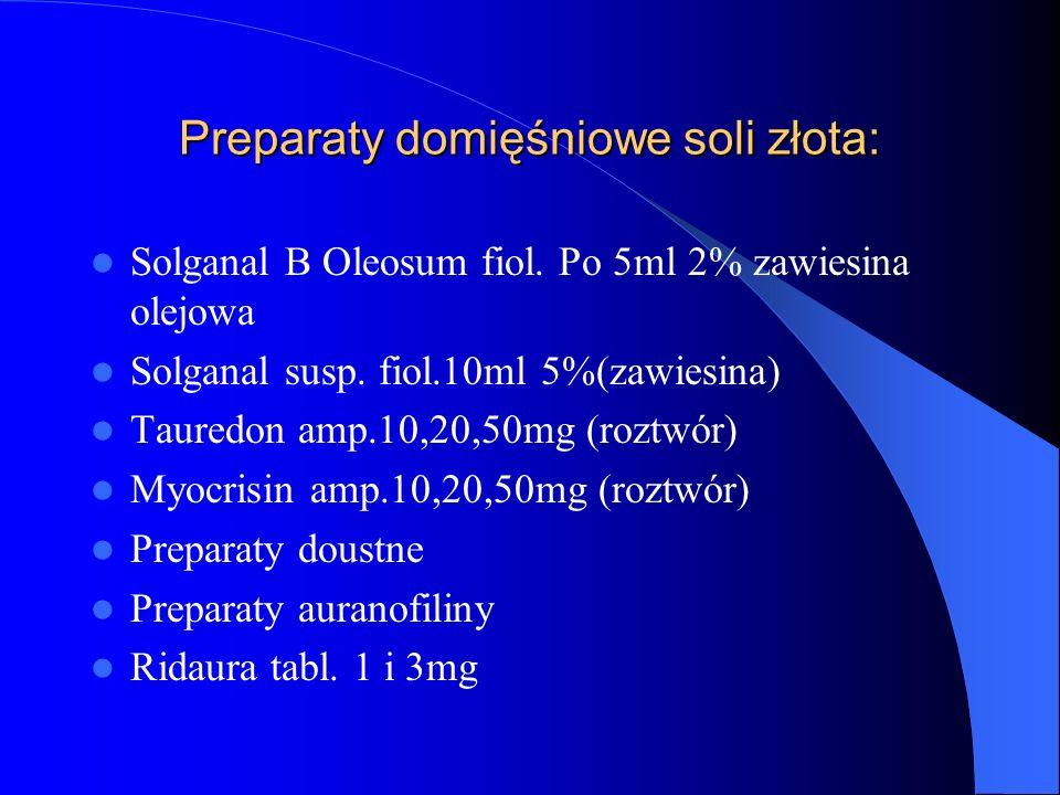 Preparaty domięśniowe soli złota: Solganal B Oleosum fiol. Po 5ml 2% zawiesina olejowa Solganal susp. fiol.10ml 5%(zawiesina) Tauredon amp.10,20,50mg