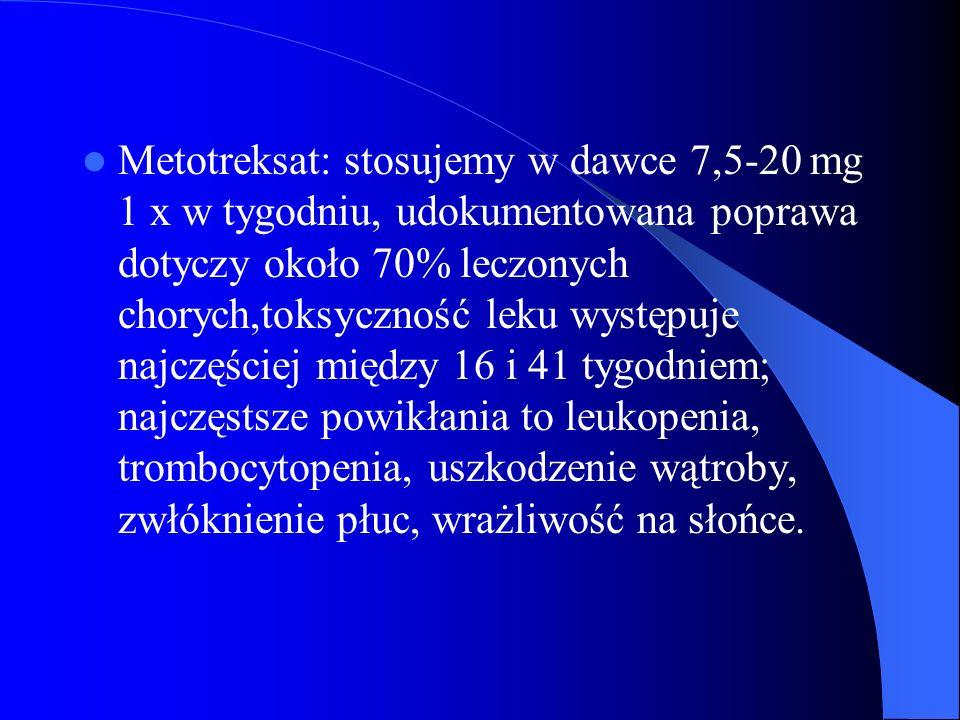 Metotreksat: stosujemy w dawce 7,5-20 mg 1 x w tygodniu, udokumentowana poprawa dotyczy około 70% leczonych chorych,toksyczność leku występuje najczęś