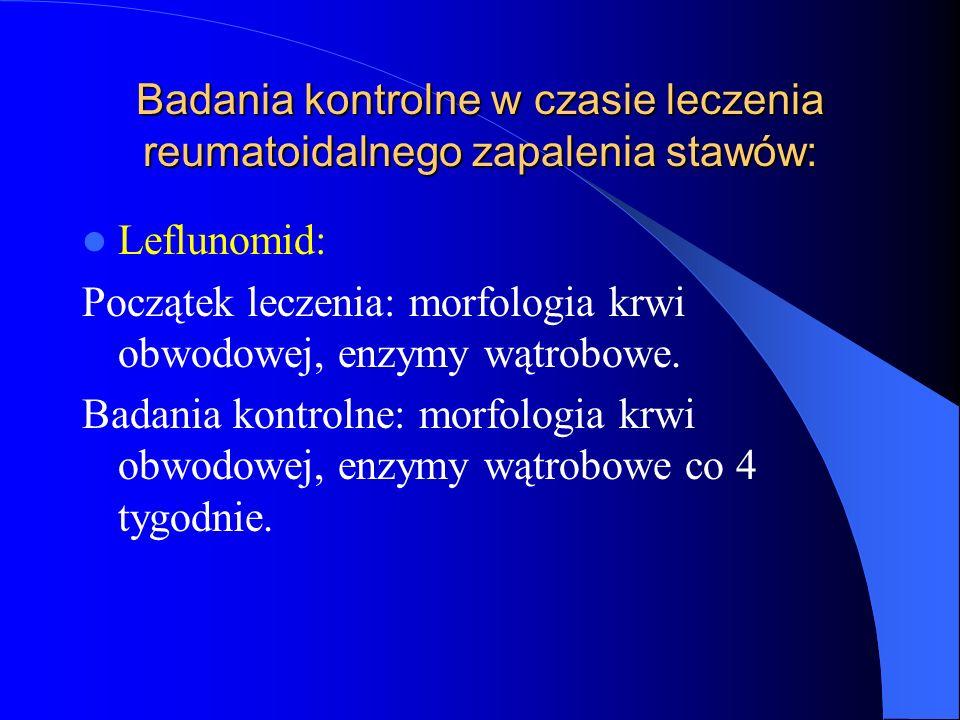 Badania kontrolne w czasie leczenia reumatoidalnego zapalenia stawów: Leflunomid: Początek leczenia: morfologia krwi obwodowej, enzymy wątrobowe. Bada