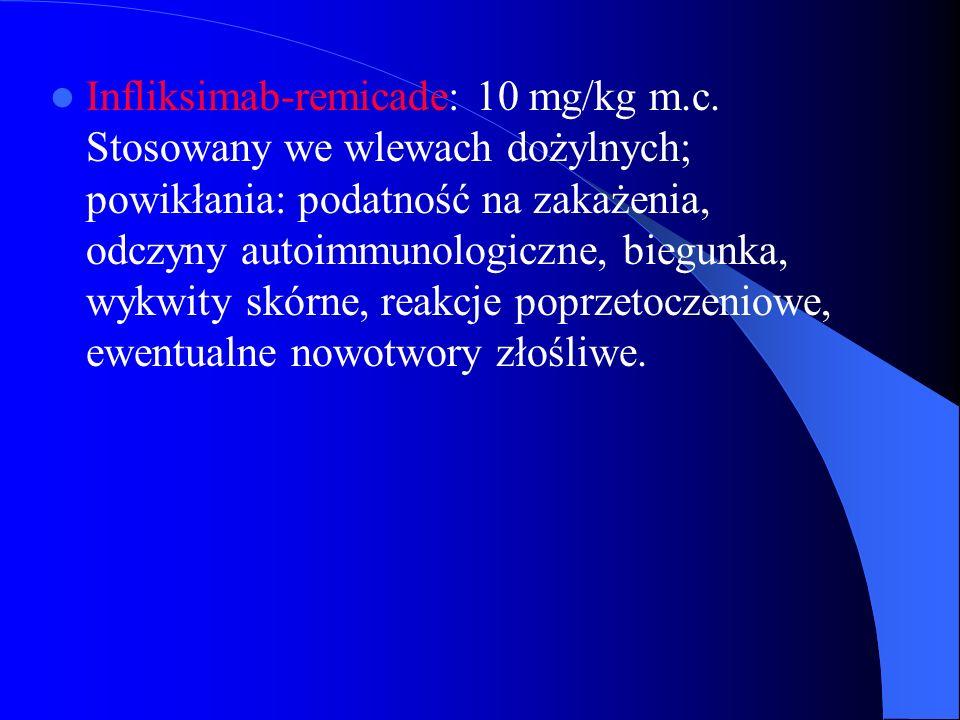 Infliksimab-remicade: 10 mg/kg m.c. Stosowany we wlewach dożylnych; powikłania: podatność na zakażenia, odczyny autoimmunologiczne, biegunka, wykwity