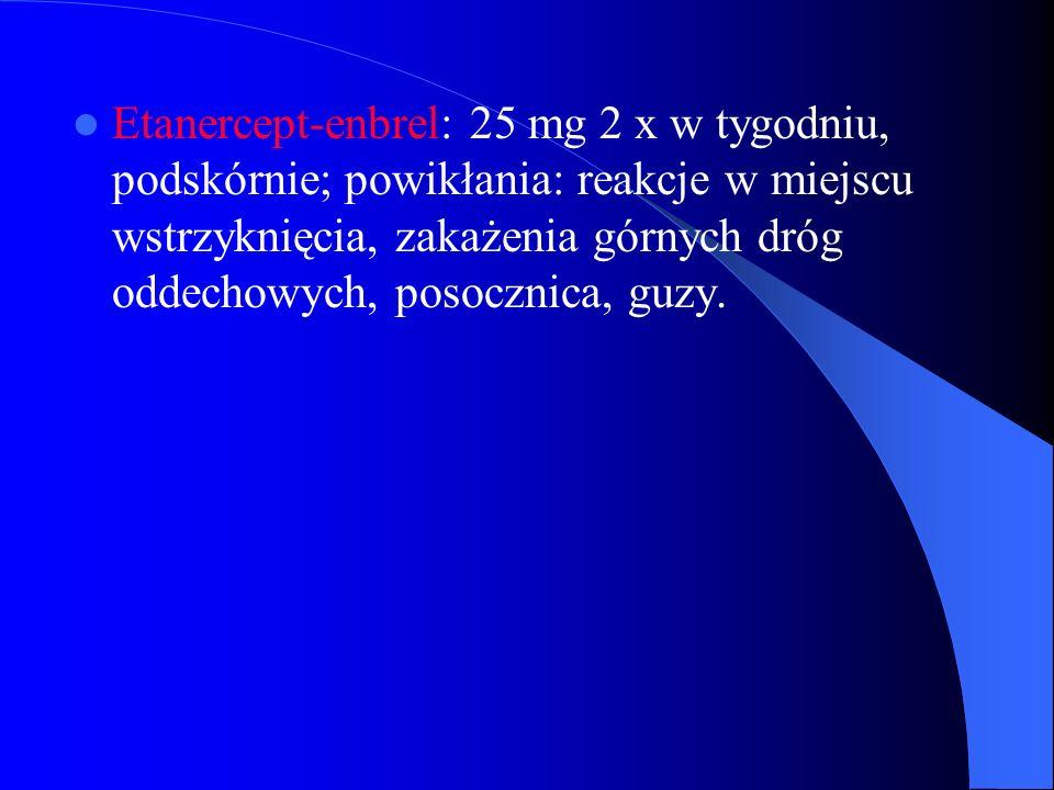 Etanercept-enbrel: 25 mg 2 x w tygodniu, podskórnie; powikłania: reakcje w miejscu wstrzyknięcia, zakażenia górnych dróg oddechowych, posocznica, guzy