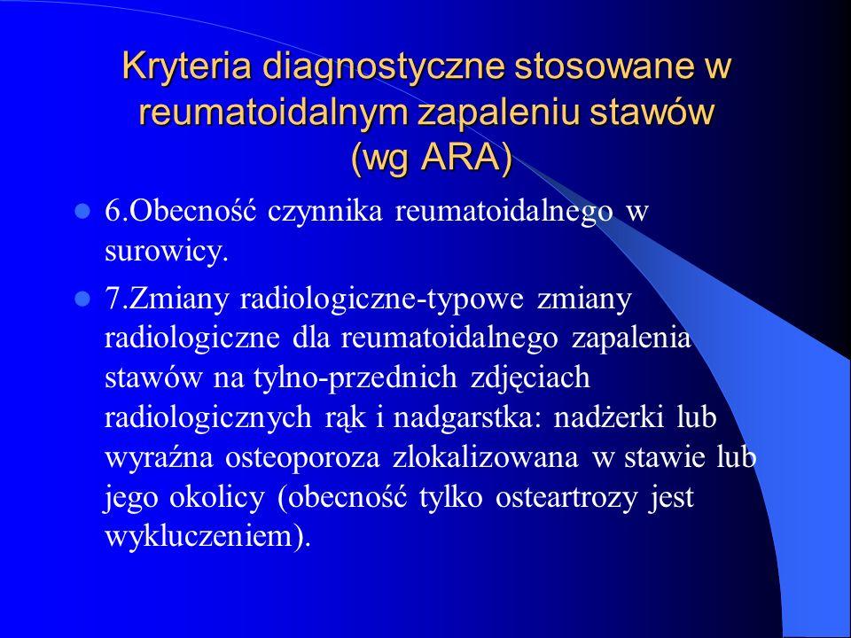 Kryteria diagnostyczne stosowane w reumatoidalnym zapaleniu stawów (wg ARA) 6.Obecność czynnika reumatoidalnego w surowicy. 7.Zmiany radiologiczne-typ