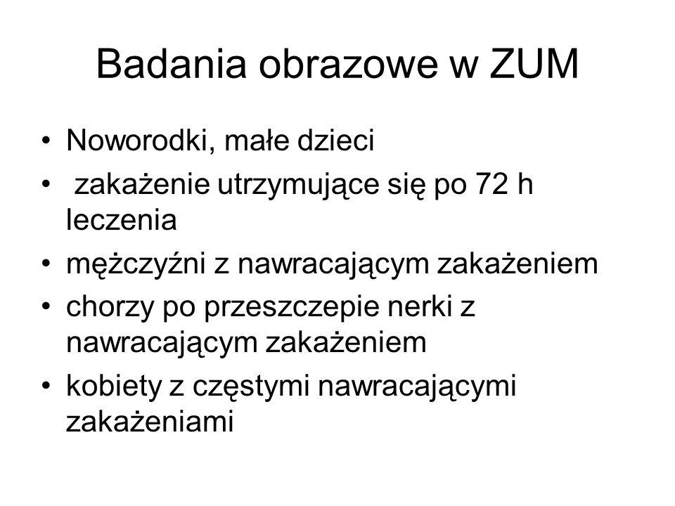 Badania obrazowe w ZUM Noworodki, małe dzieci zakażenie utrzymujące się po 72 h leczenia mężczyźni z nawracającym zakażeniem chorzy po przeszczepie ne