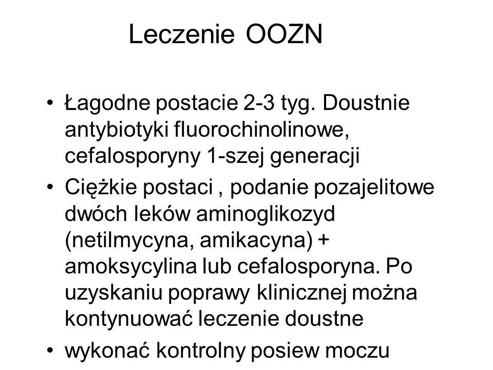 Leczenie OOZN Łagodne postacie 2-3 tyg. Doustnie antybiotyki fluorochinolinowe, cefalosporyny 1-szej generacji Ciężkie postaci, podanie pozajelitowe d