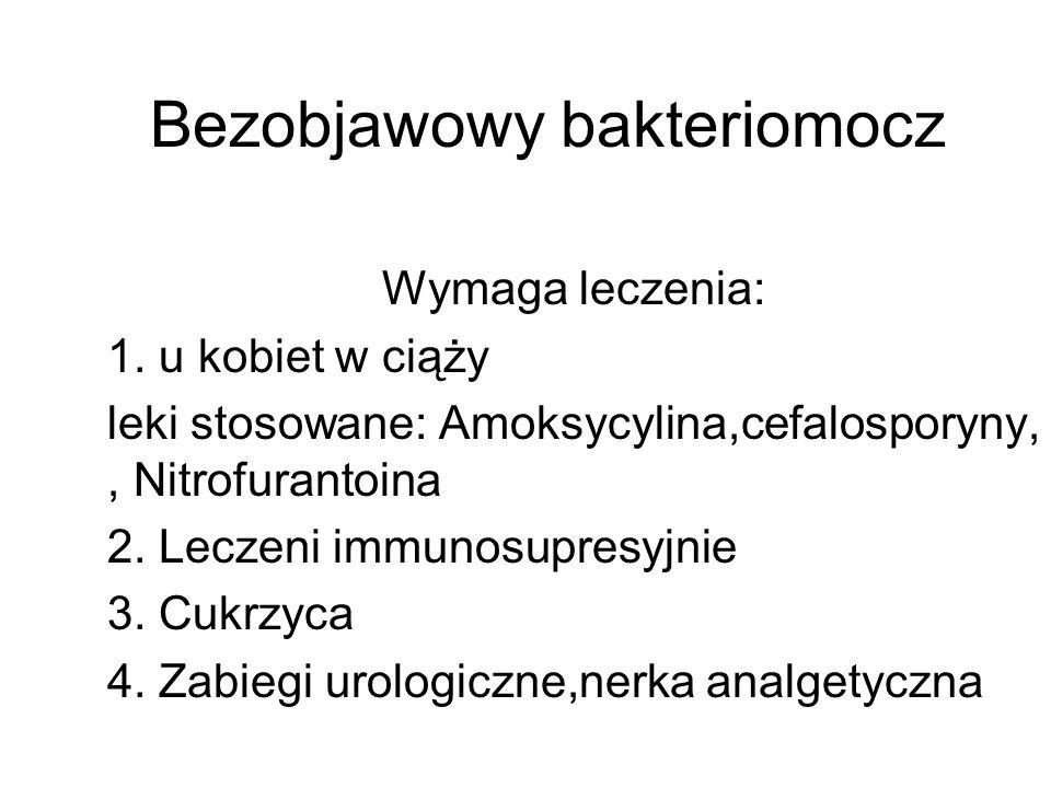 Bezobjawowy bakteriomocz Wymaga leczenia: 1. u kobiet w ciąży leki stosowane: Amoksycylina,cefalosporyny,, Nitrofurantoina 2. Leczeni immunosupresyjni