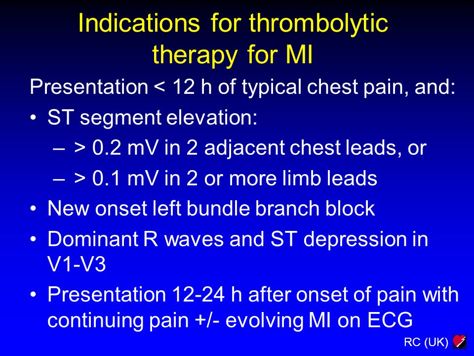 RC (UK) Indications for thrombolytic therapy for MI Presentation < 12 h of typical chest pain, and: ST segment elevation: – > 0.2 mV in 2 adjacent che
