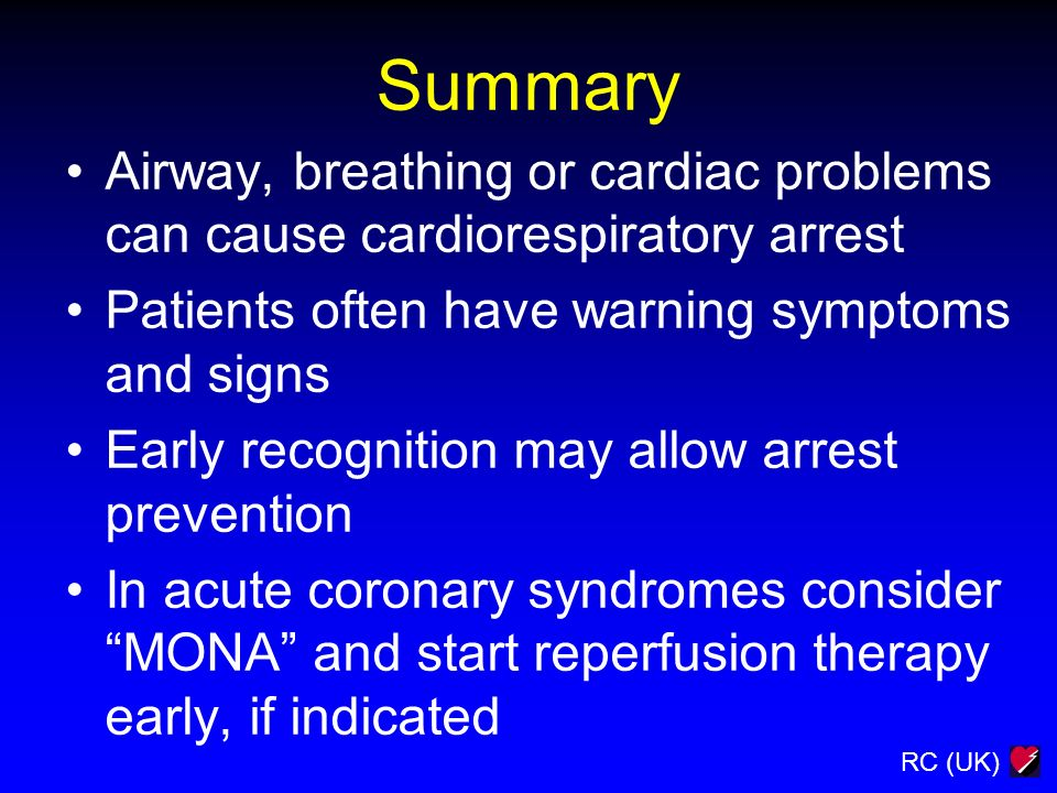 RC (UK) Summary Airway, breathing or cardiac problems can cause cardiorespiratory arrest Patients often have warning symptoms and signs Early recognit