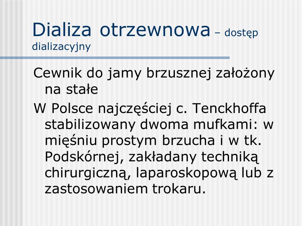 Dializa otrzewnowa – dostęp dializacyjny Cewnik do jamy brzusznej założony na stałe W Polsce najczęściej c. Tenckhoffa stabilizowany dwoma mufkami: w