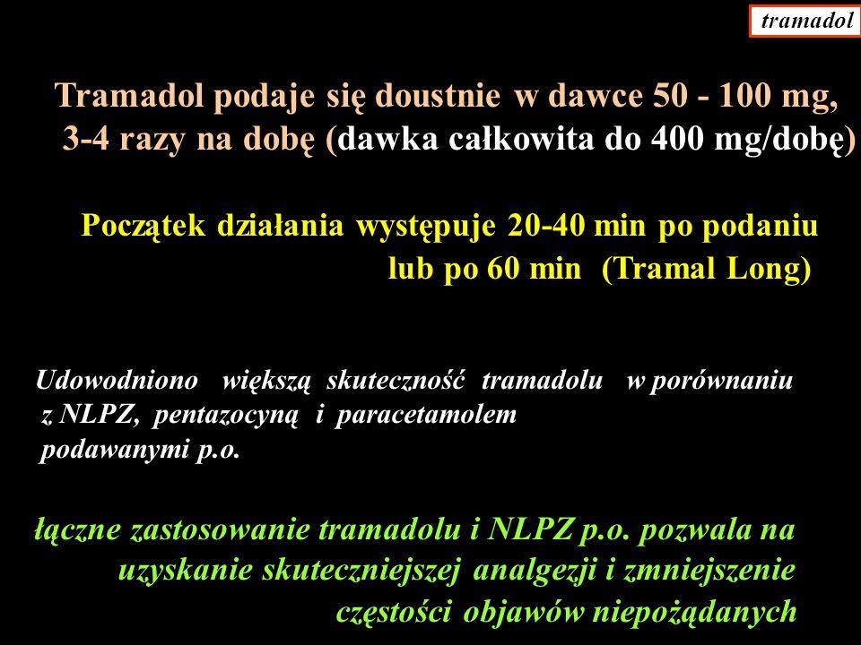 Tramadol podaje się doustnie w dawce 50 - 100 mg, 3-4 razy na dobę (dawka całkowita do 400 mg/dobę) Początek działania występuje 20-40 min po podaniu lub po 60 min (Tramal Long) Udowodniono większą skuteczność tramadolu w porównaniu z NLPZ, pentazocyną i paracetamolem podawanymi p.o.