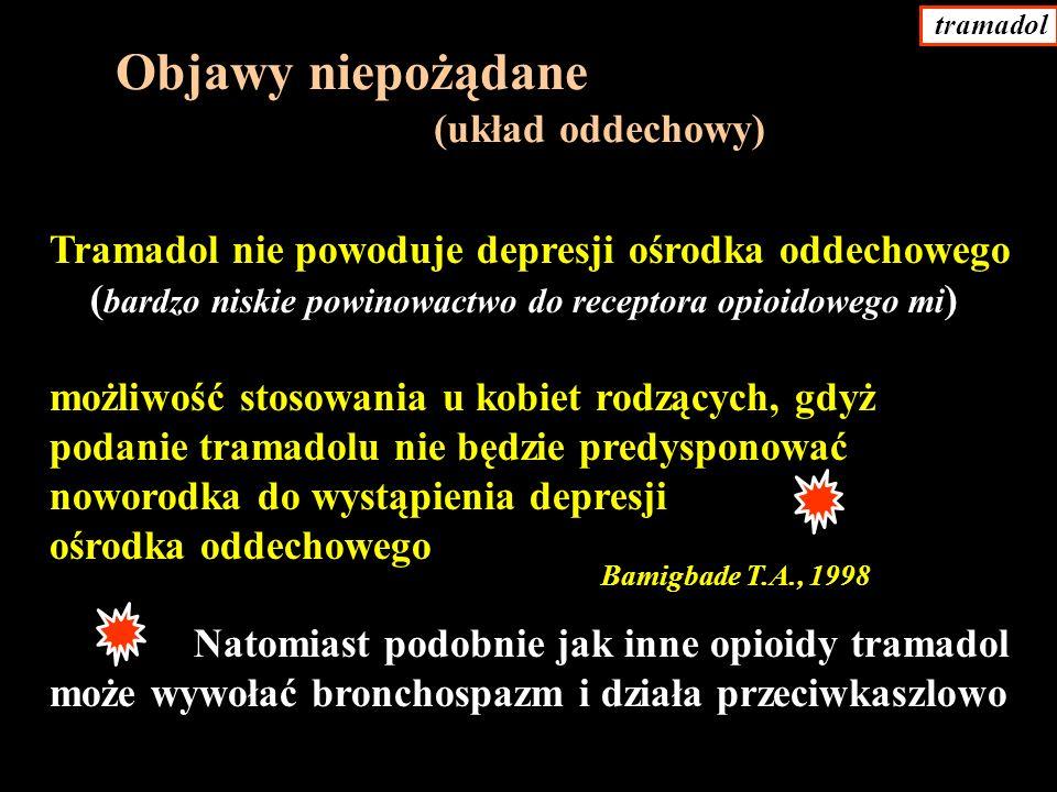 Tramadol nie powoduje depresji ośrodka oddechowego ( bardzo niskie powinowactwo do receptora opioidowego mi ) możliwość stosowania u kobiet rodzących, gdyż podanie tramadolu nie będzie predysponować noworodka do wystąpienia depresji ośrodka oddechowego Natomiast podobnie jak inne opioidy tramadol może wywołać bronchospazm i działa przeciwkaszlowo Objawy niepożądane (układ oddechowy) Bamigbade T.A., 1998 tramadol