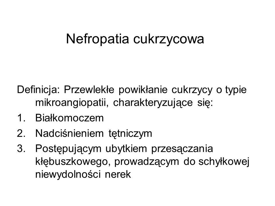 Nefropatia cukrzycowa Definicja: Przewlekłe powikłanie cukrzycy o typie mikroangiopatii, charakteryzujące się: 1.Białkomoczem 2.Nadciśnieniem tętniczy