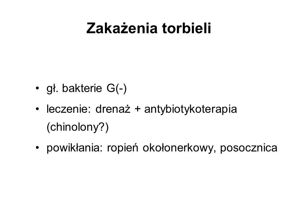 Zakażenia torbieli gł. bakterie G(-) leczenie: drenaż + antybiotykoterapia (chinolony?) powikłania: ropień okołonerkowy, posocznica
