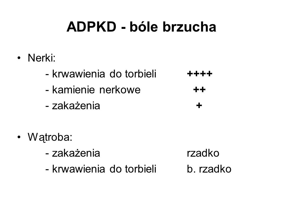 ADPKD - bóle brzucha Nerki: - krwawienia do torbieli++++ - kamienie nerkowe ++ - zakażenia + Wątroba: - zakażeniarzadko - krwawienia do torbielib. rza