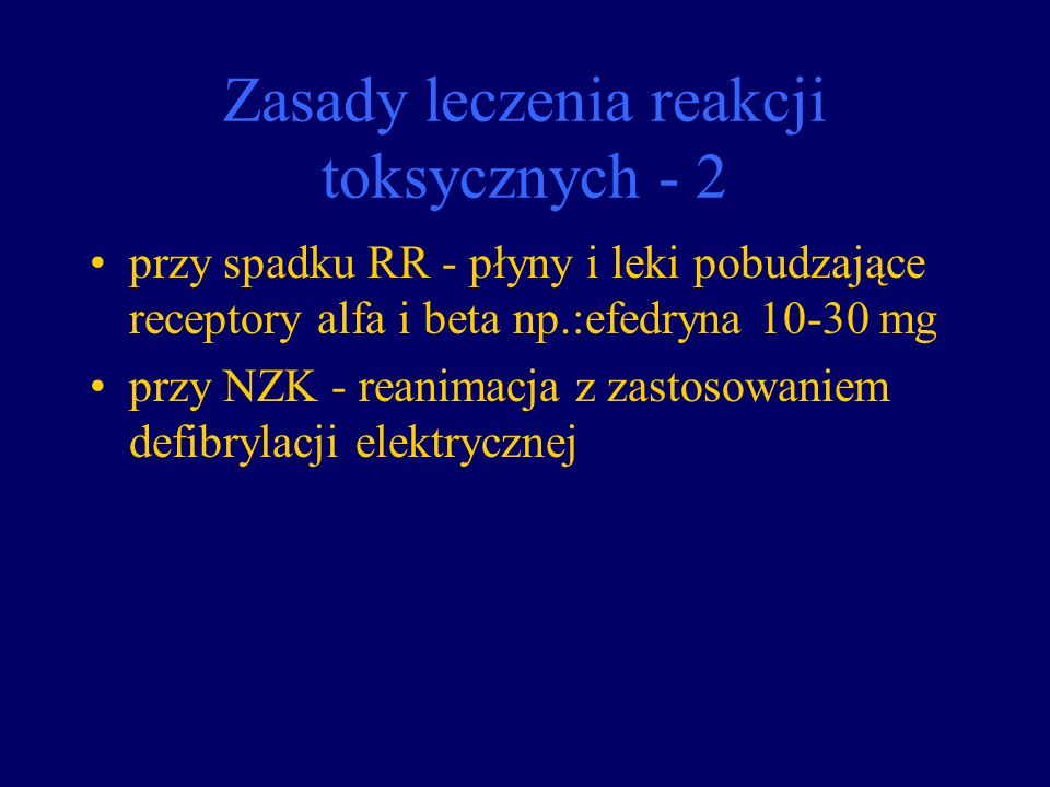Zasady leczenia reakcji toksycznych - 2 przy spadku RR - płyny i leki pobudzające receptory alfa i beta np.:efedryna 10-30 mg przy NZK - reanimacja z