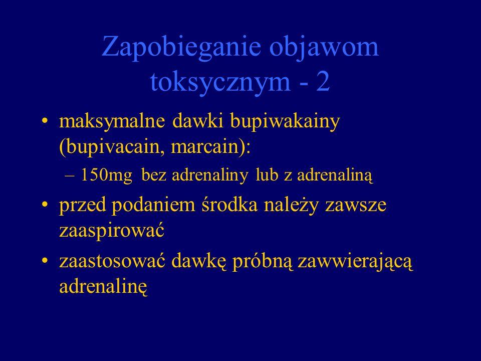 Zapobieganie objawom toksycznym - 2 maksymalne dawki bupiwakainy (bupivacain, marcain): –150mg bez adrenaliny lub z adrenaliną przed podaniem środka n