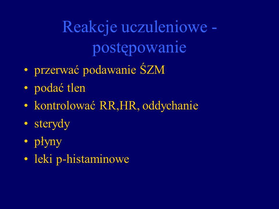 Reakcje uczuleniowe - postępowanie przerwać podawanie ŚZM podać tlen kontrolować RR,HR, oddychanie sterydy płyny leki p-histaminowe