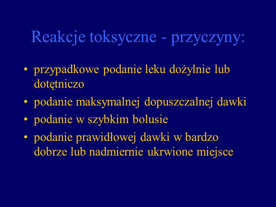 Reakcje toksyczne - przyczyny: przypadkowe podanie leku dożylnie lub dotętniczo podanie maksymalnej dopuszczalnej dawki podanie w szybkim bolusie poda