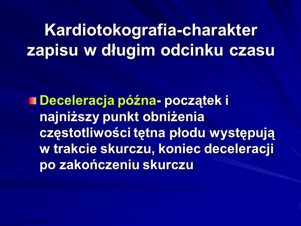 Kardiotokografia-charakter zapisu w długim odcinku czasu Deceleracja późna- początek i najniższy punkt obniżenia częstotliwości tętna płodu występują