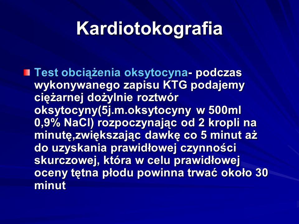 Kardiotokografia Test obciążenia oksytocyna- podczas wykonywanego zapisu KTG podajemy ciężarnej dożylnie roztwór oksytocyny(5j.m.oksytocyny w 500ml 0,