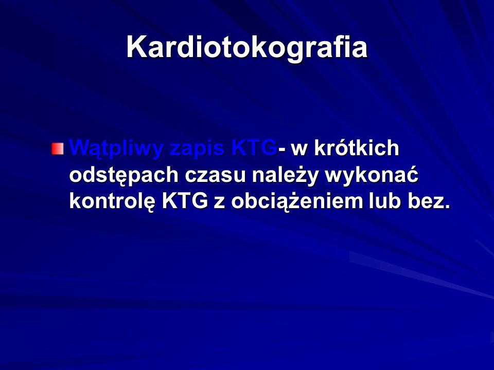 Kardiotokografia Wątpliwy zapis KTG- w krótkich odstępach czasu należy wykonać kontrolę KTG z obciążeniem lub bez.