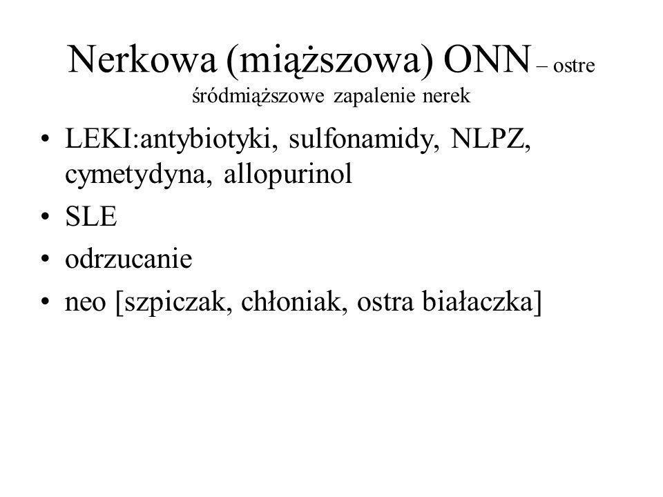 Nerkowa (miąższowa) ONN – ostre śródmiąższowe zapalenie nerek LEKI:antybiotyki, sulfonamidy, NLPZ, cymetydyna, allopurinol SLE odrzucanie neo [szpiczak, chłoniak, ostra białaczka]