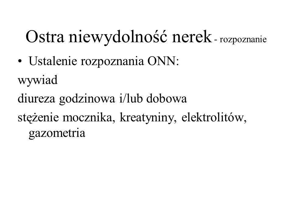 Ostra niewydolność nerek - rozpoznanie Ustalenie rozpoznania ONN: wywiad diureza godzinowa i/lub dobowa stężenie mocznika, kreatyniny, elektrolitów, gazometria